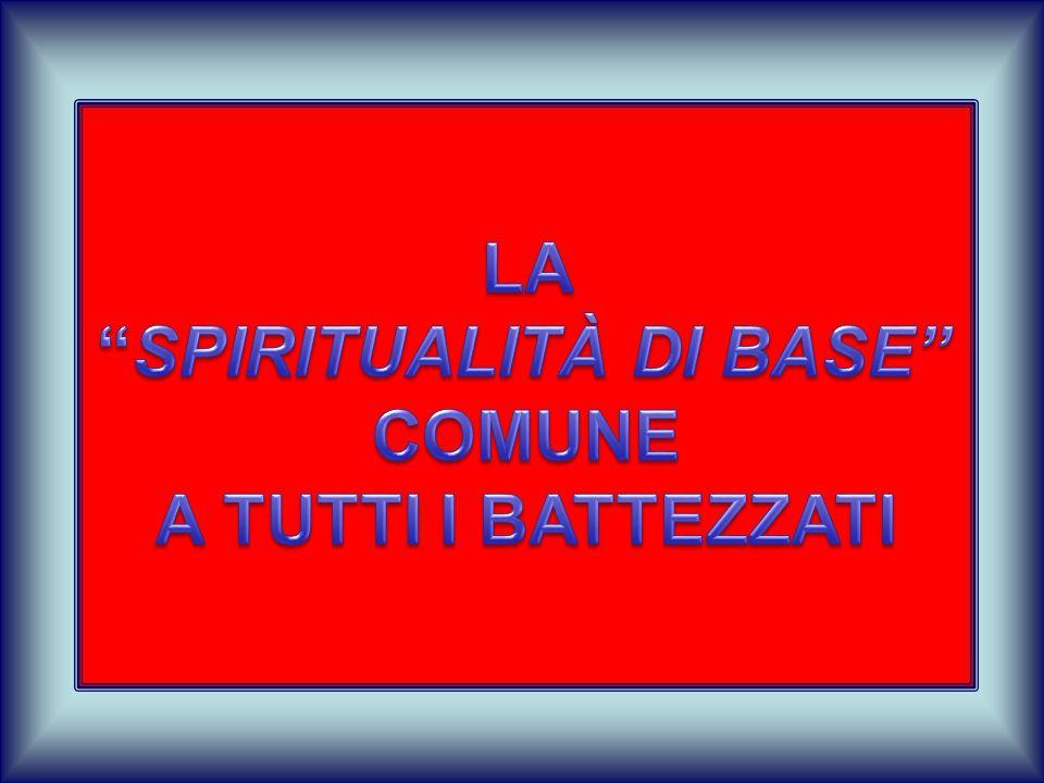 LA SPIRITUALITÀ DI BASE COMUNE A TUTTI I BATTEZZATI