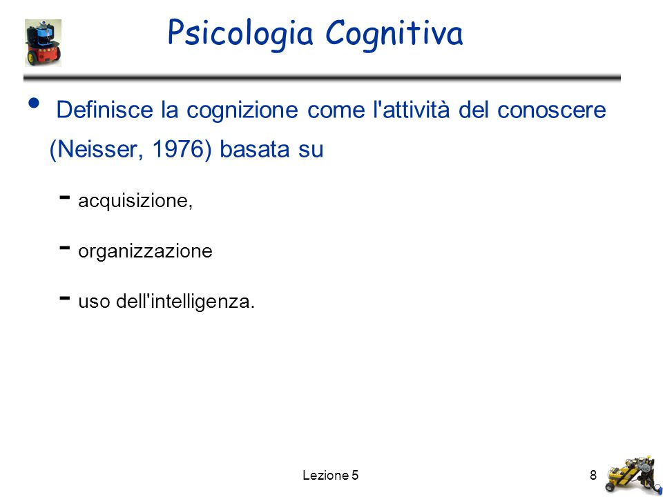 Psicologia Cognitiva Definisce la cognizione come l attività del conoscere (Neisser, 1976) basata su.