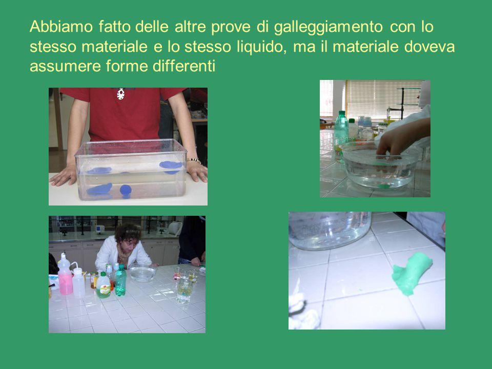 Abbiamo fatto delle altre prove di galleggiamento con lo stesso materiale e lo stesso liquido, ma il materiale doveva assumere forme differenti