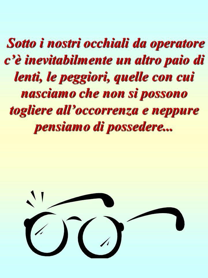 Sotto i nostri occhiali da operatore c'è inevitabilmente un altro paio di lenti, le peggiori, quelle con cui nasciamo che non si possono togliere all'occorrenza e neppure pensiamo di possedere...