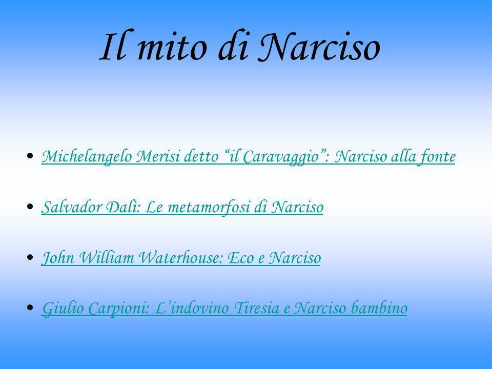 Il mito di NarcisoMichelangelo Merisi detto il Caravaggio : Narciso alla fonte. Salvador Dalì: Le metamorfosi di Narciso.