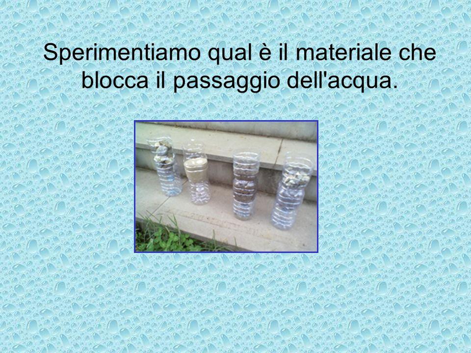 Sperimentiamo qual è il materiale che blocca il passaggio dell acqua.