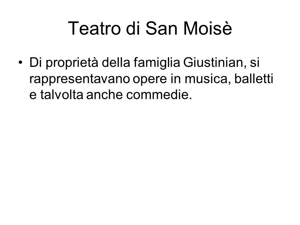 Teatro di San Moisè Di proprietà della famiglia Giustinian, si rappresentavano opere in musica, balletti e talvolta anche commedie.