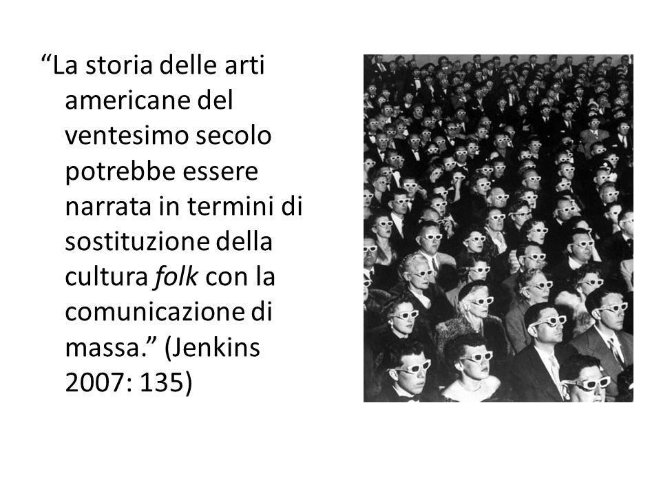 La storia delle arti americane del ventesimo secolo potrebbe essere narrata in termini di sostituzione della cultura folk con la comunicazione di massa. (Jenkins 2007: 135)