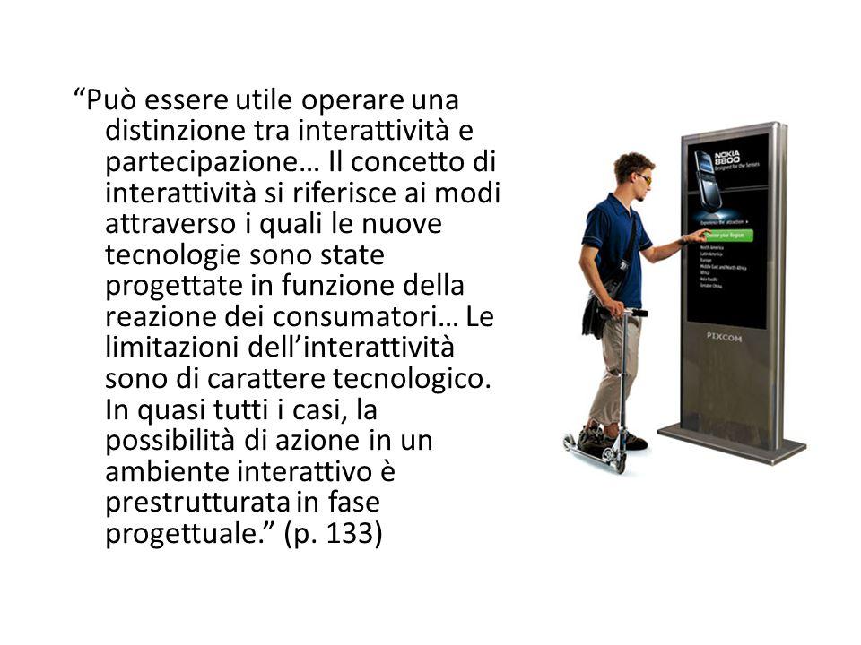 Può essere utile operare una distinzione tra interattività e partecipazione… Il concetto di interattività si riferisce ai modi attraverso i quali le nuove tecnologie sono state progettate in funzione della reazione dei consumatori… Le limitazioni dell'interattività sono di carattere tecnologico.