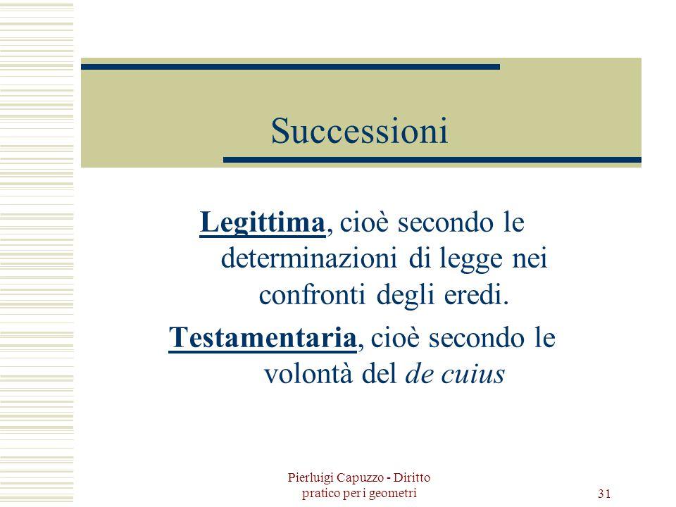 Successioni Legittima, cioè secondo le determinazioni di legge nei confronti degli eredi. Testamentaria, cioè secondo le volontà del de cuius.