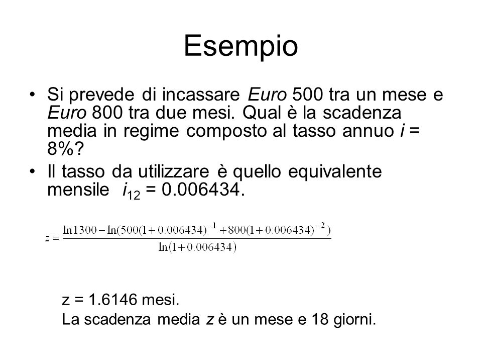 Esempio Si prevede di incassare Euro 500 tra un mese e Euro 800 tra due mesi. Qual è la scadenza media in regime composto al tasso annuo i = 8%