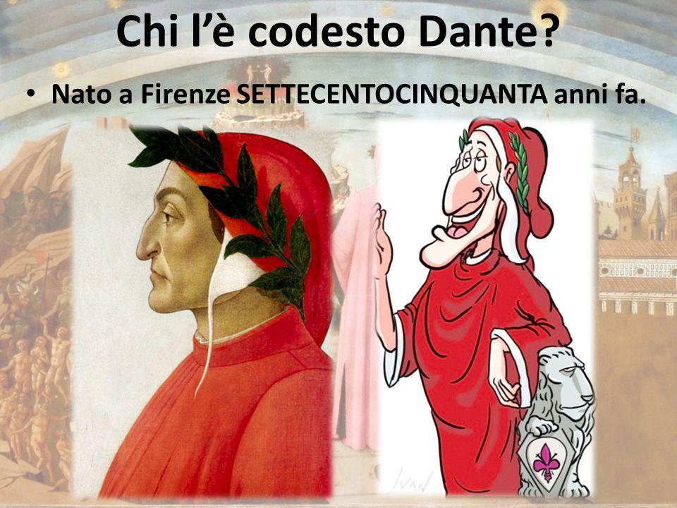 Chi l'è codesto Dante Nato a Firenze SETTECENTOCINQUANTA anni fa.