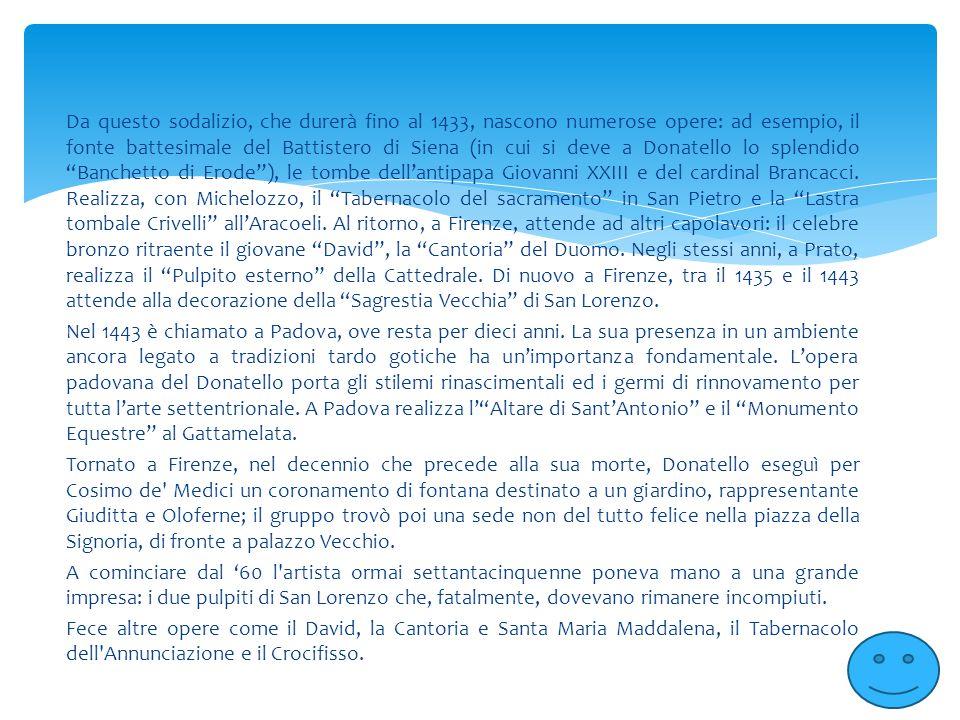 Da questo sodalizio, che durerà fino al 1433, nascono numerose opere: ad esempio, il fonte battesimale del Battistero di Siena (in cui si deve a Donatello lo splendido Banchetto di Erode ), le tombe dell'antipapa Giovanni XXIII e del cardinal Brancacci. Realizza, con Michelozzo, il Tabernacolo del sacramento in San Pietro e la Lastra tombale Crivelli all'Aracoeli. Al ritorno, a Firenze, attende ad altri capolavori: il celebre bronzo ritraente il giovane David , la Cantoria del Duomo. Negli stessi anni, a Prato, realizza il Pulpito esterno della Cattedrale. Di nuovo a Firenze, tra il 1435 e il 1443 attende alla decorazione della Sagrestia Vecchia di San Lorenzo.