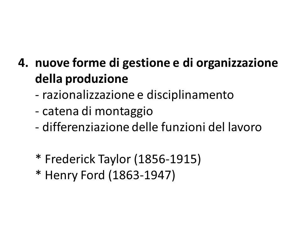 nuove forme di gestione e di organizzazione della produzione - razionalizzazione e disciplinamento - catena di montaggio - differenziazione delle funzioni del lavoro * Frederick Taylor (1856-1915) * Henry Ford (1863-1947)