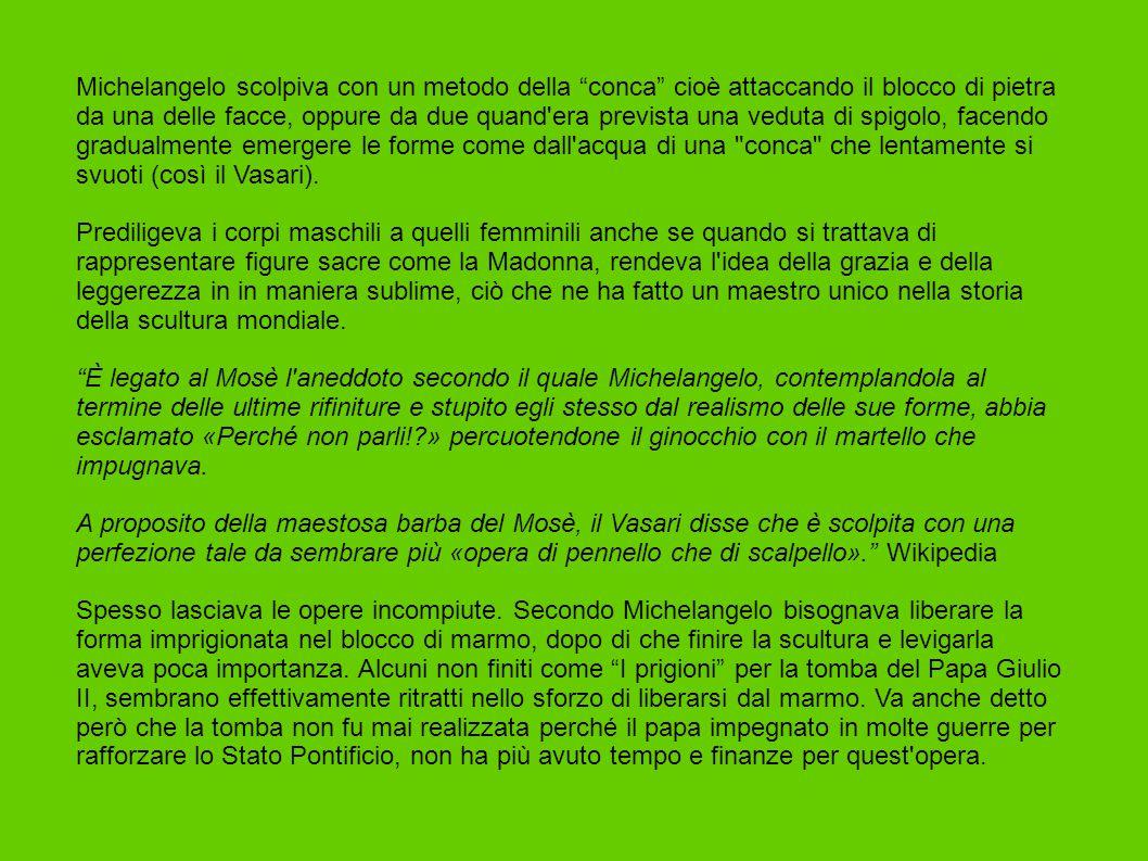 Michelangelo scolpiva con un metodo della conca cioè attaccando il blocco di pietra da una delle facce, oppure da due quand era prevista una veduta di spigolo, facendo gradualmente emergere le forme come dall acqua di una conca che lentamente si svuoti (così il Vasari).
