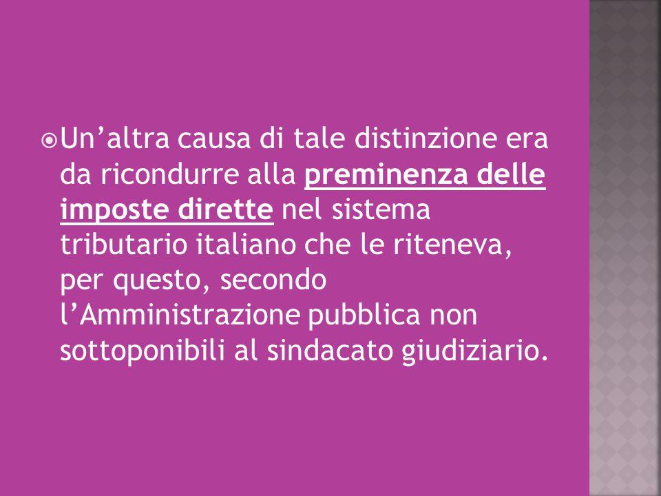Un'altra causa di tale distinzione era da ricondurre alla preminenza delle imposte dirette nel sistema tributario italiano che le riteneva, per questo, secondo l'Amministrazione pubblica non sottoponibili al sindacato giudiziario.