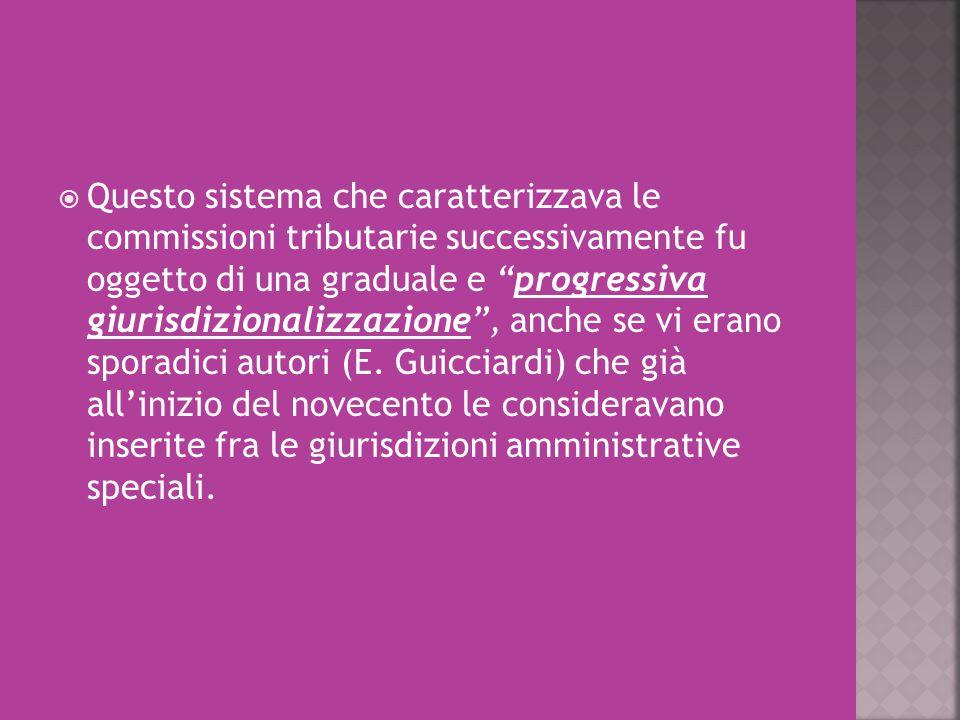 Questo sistema che caratterizzava le commissioni tributarie successivamente fu oggetto di una graduale e progressiva giurisdizionalizzazione , anche se vi erano sporadici autori (E.