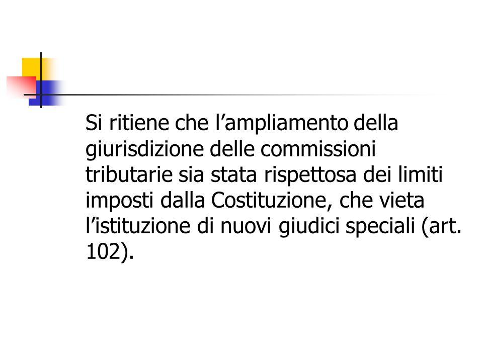 Si ritiene che l'ampliamento della giurisdizione delle commissioni tributarie sia stata rispettosa dei limiti imposti dalla Costituzione, che vieta l'istituzione di nuovi giudici speciali (art.