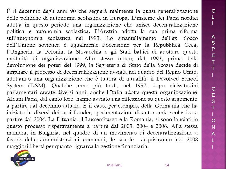 È il decennio degli anni 90 che segnerà realmente la quasi generalizzazione delle politiche di autonomia scolastica in Europa. L'insieme dei Paesi nordici adotta in questo periodo una organizzazione che unisce decentralizzazione politica e autonomia scolastica. L'Austria adotta la sua prima riforma sull'autonomia scolastica nel 1993. Lo smantellamento dell'ex blocco dell'Unione sovietica è ugualmente l'occasione per la Repubblica Ceca, l'Ungheria, la Polonia, la Slovacchia e gli Stati baltici di adottare questa modalità di organizzazione. Allo stesso modo, dal 1993, prima della devoluzione dei poteri del 1999, la Segreteria di Stato della Scozia decide di ampliare il processo di decentralizzazione avviata nel quadro del Regno Unito, adottando una organizzazione che è tuttora di attualità: il Devolved School System (DSM). Qualche anno più tardi, nel 1997, dopo vicissitudini parlamentari durate diversi anni, anche l'Italia adotta questa organizzazione. Alcuni Paesi, dal canto loro, hanno avviato una riflessione su questo argomento a partire dal decennio attuale. È il caso, per esempio, della Germania che ha iniziato in diversi dei suoi Länder, sperimentazioni di autonomia scolastica a partire dal 2004. La Lituania, il Lussemburgo e la Romania, si sono lanciati in questo processo rispettivamente a partire dal 2003, 2004 e 2006. Alla stessa maniera, in Bulgaria, nel quadro di un movimento di decentralizzazione a favore delle amministrazioni comunali, le scuole acquisiranno nel 2008 maggiori libertà per quanto riguarda la gestione finanziaria