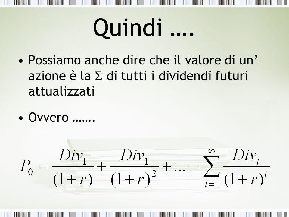 Quindi …. Possiamo anche dire che il valore di un' azione è la S di tutti i dividendi futuri attualizzati.
