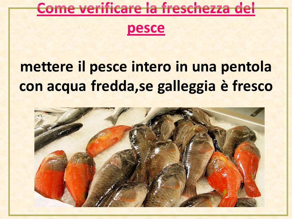 Come verificare la freschezza del pesce mettere il pesce intero in una pentola con acqua fredda,se galleggia è fresco