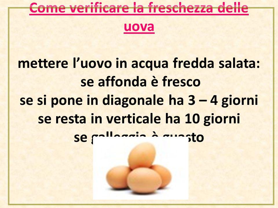 Come verificare la freschezza delle uova mettere l'uovo in acqua fredda salata: se affonda è fresco se si pone in diagonale ha 3 – 4 giorni se resta in verticale ha 10 giorni se galleggia è guasto