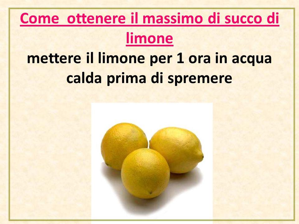 Come ottenere il massimo di succo di limone mettere il limone per 1 ora in acqua calda prima di spremere