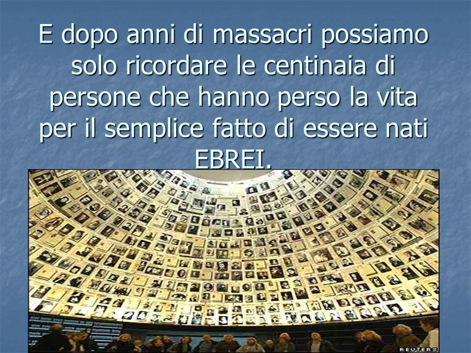 E dopo anni di massacri possiamo solo ricordare le centinaia di persone che hanno perso la vita per il semplice fatto di essere nati EBREI.