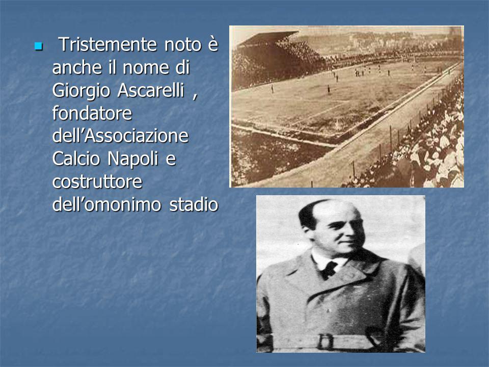 Tristemente noto è anche il nome di Giorgio Ascarelli , fondatore dell'Associazione Calcio Napoli e costruttore dell'omonimo stadio