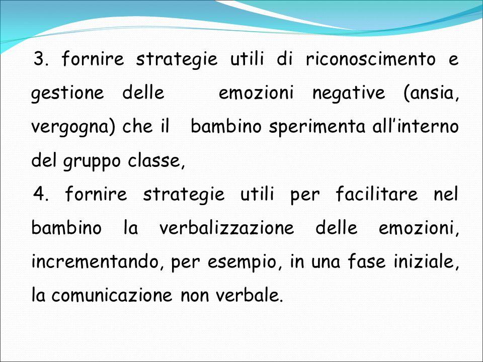 3. fornire strategie utili di riconoscimento e gestione delle emozioni negative (ansia, vergogna) che il bambino sperimenta all'interno del gruppo classe,