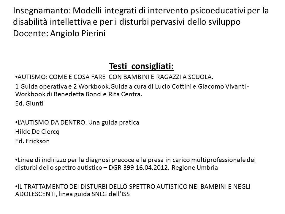 Insegnamanto: Modelli integrati di intervento psicoeducativi per la disabilità intellettiva e per i disturbi pervasivi dello sviluppo Docente: Angiolo Pierini