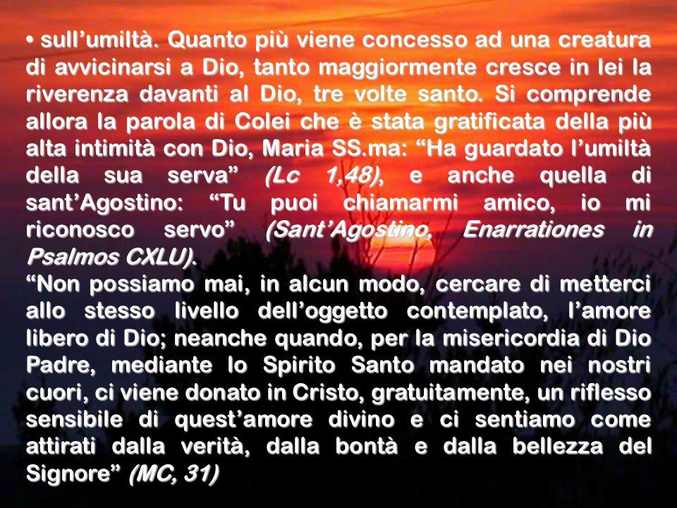 • sull'umiltà. Quanto più viene concesso ad una creatura di avvicinarsi a Dio, tanto maggiormente cresce in lei la riverenza davanti al Dio, tre volte santo. Si comprende allora la parola di Colei che è stata gratificata della più alta intimità con Dio, Maria SS.ma: Ha guardato l'umiltà della sua serva (Lc 1,48), e anche quella di sant'Agostino: Tu puoi chiamarmi amico, io mi riconosco servo (Sant'Agostino, Enarrationes in Psalmos CXLU).