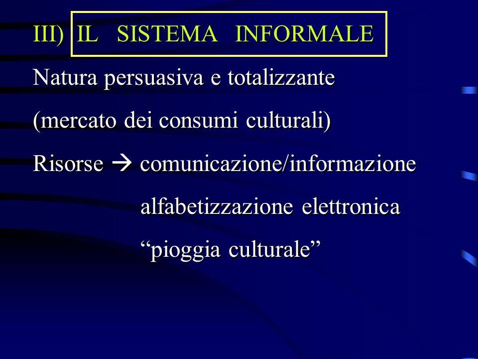 IL SISTEMA INFORMALE Natura persuasiva e totalizzante. (mercato dei consumi culturali) Risorse  comunicazione/informazione.