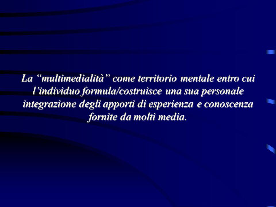 La multimedialità come territorio mentale entro cui l'individuo formula/costruisce una sua personale integrazione degli apporti di esperienza e conoscenza fornite da molti media.