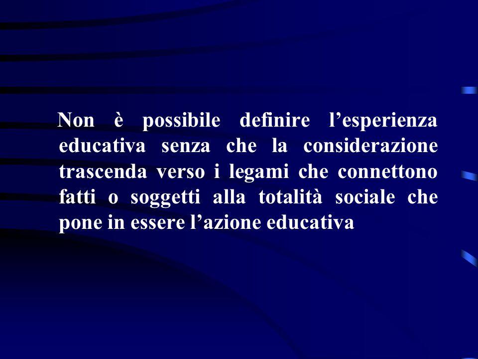 Non è possibile definire l'esperienza educativa senza che la considerazione trascenda verso i legami che connettono fatti o soggetti alla totalità sociale che pone in essere l'azione educativa