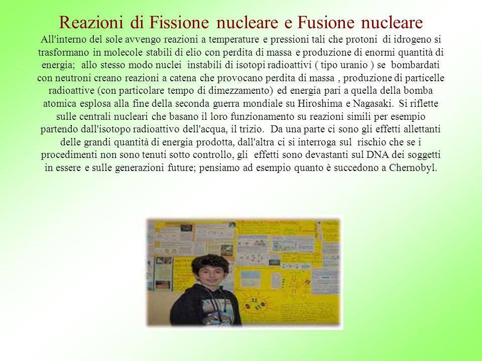 Reazioni di Fissione nucleare e Fusione nucleare All interno del sole avvengo reazioni a temperature e pressioni tali che protoni di idrogeno si trasformano in molecole stabili di elio con perdita di massa e produzione di enormi quantità di energia; allo stesso modo nuclei instabili di isotopi radioattivi ( tipo uranio ) se bombardati con neutroni creano reazioni a catena che provocano perdita di massa , produzione di particelle radioattive (con particolare tempo di dimezzamento) ed energia pari a quella della bomba atomica esplosa alla fine della seconda guerra mondiale su Hiroshima e Nagasaki.