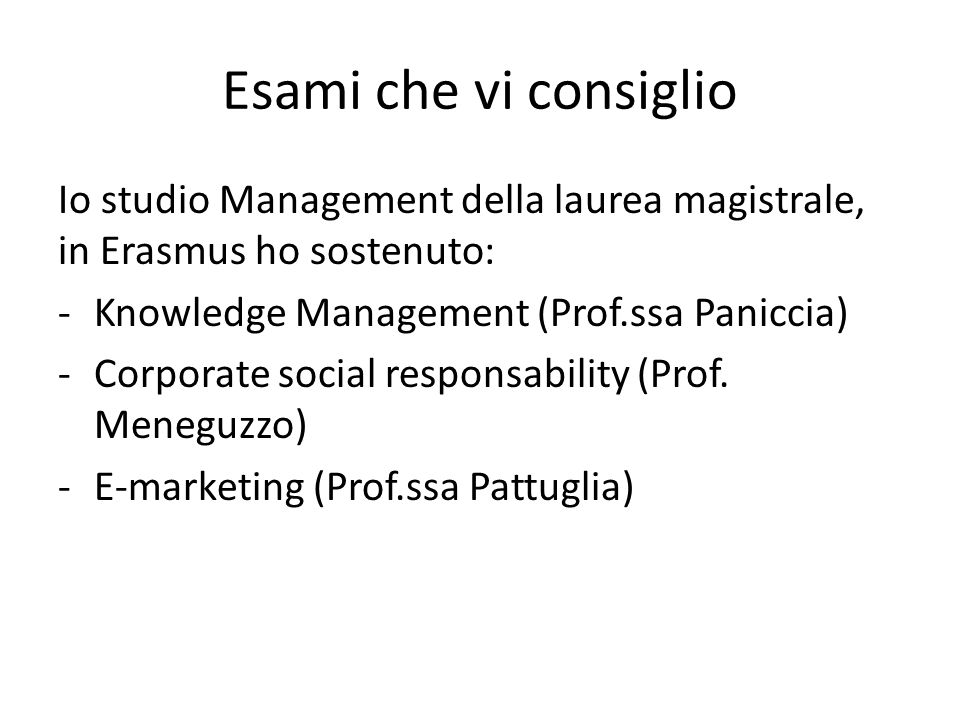 Esami che vi consiglio Io studio Management della laurea magistrale, in Erasmus ho sostenuto: Knowledge Management (Prof.ssa Paniccia)