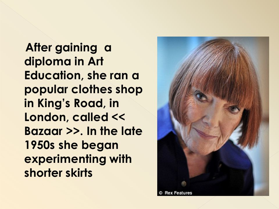 After gaining a diploma in Art Education, she ran a popular clothes shop in King's Road, in London, called << Bazaar >>.
