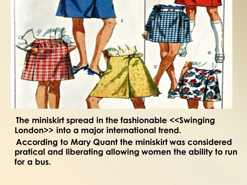 The miniskirt spread in the fashionable <<Swinging London>> into a major international trend.