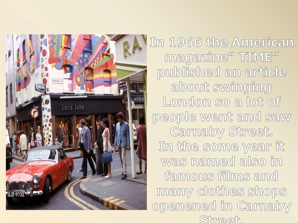 In 1966 the American magazine TIME published an article about swinging London so a lot of people went and saw Carnaby Street.