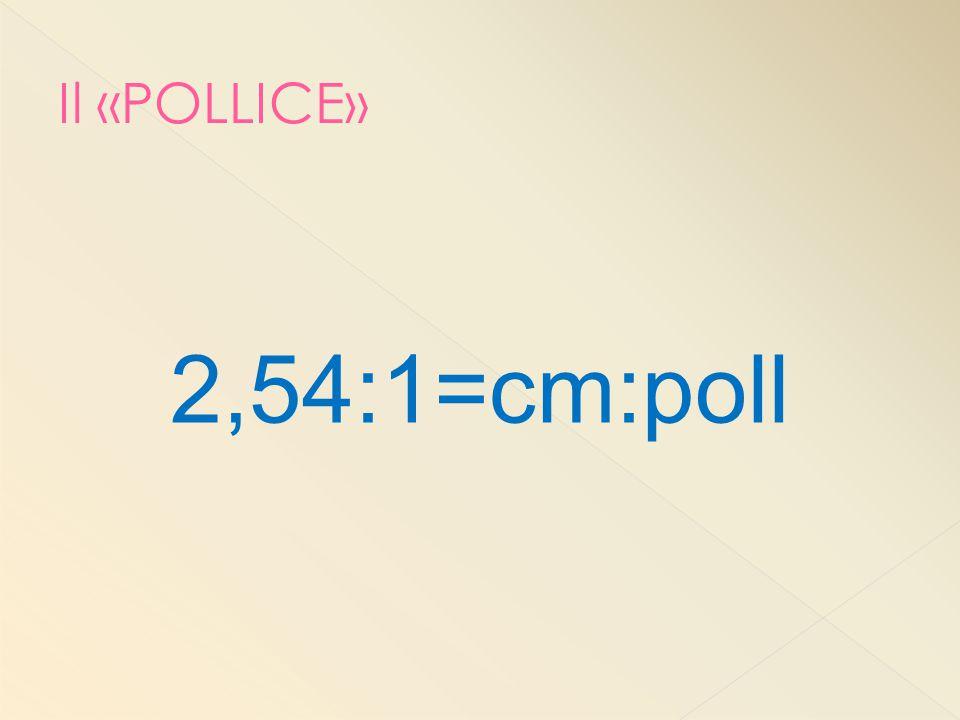 2,54:1=cm:poll Il «POLLICE» In generale posiamo affermare che:…