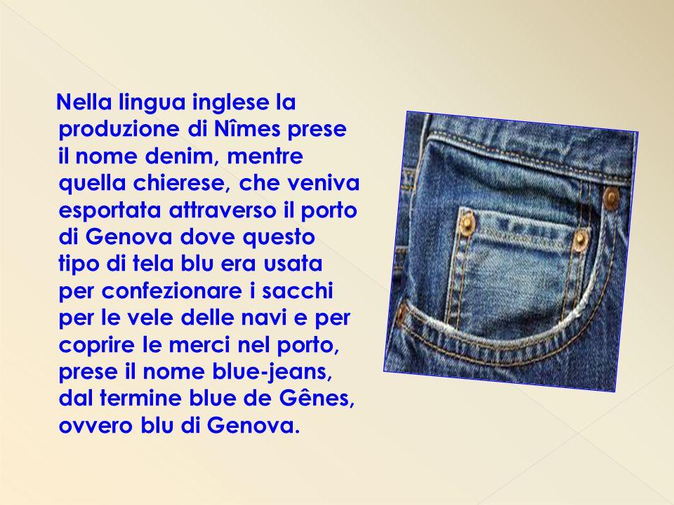 Nella lingua inglese la produzione di Nîmes prese il nome denim, mentre quella chierese, che veniva esportata attraverso il porto di Genova dove questo tipo di tela blu era usata per confezionare i sacchi per le vele delle navi e per coprire le merci nel porto, prese il nome blue-jeans, dal termine blue de Gênes, ovvero blu di Genova.
