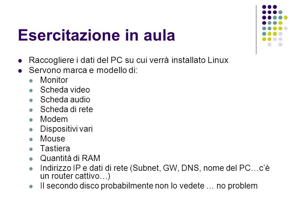 Esercitazione in aula Raccogliere i dati del PC su cui verrà installato Linux. Servono marca e modello di: