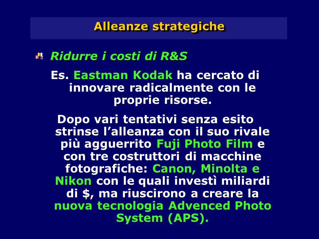 Alleanze strategiche Ridurre i costi di R&S. Es. Eastman Kodak ha cercato di innovare radicalmente con le proprie risorse.