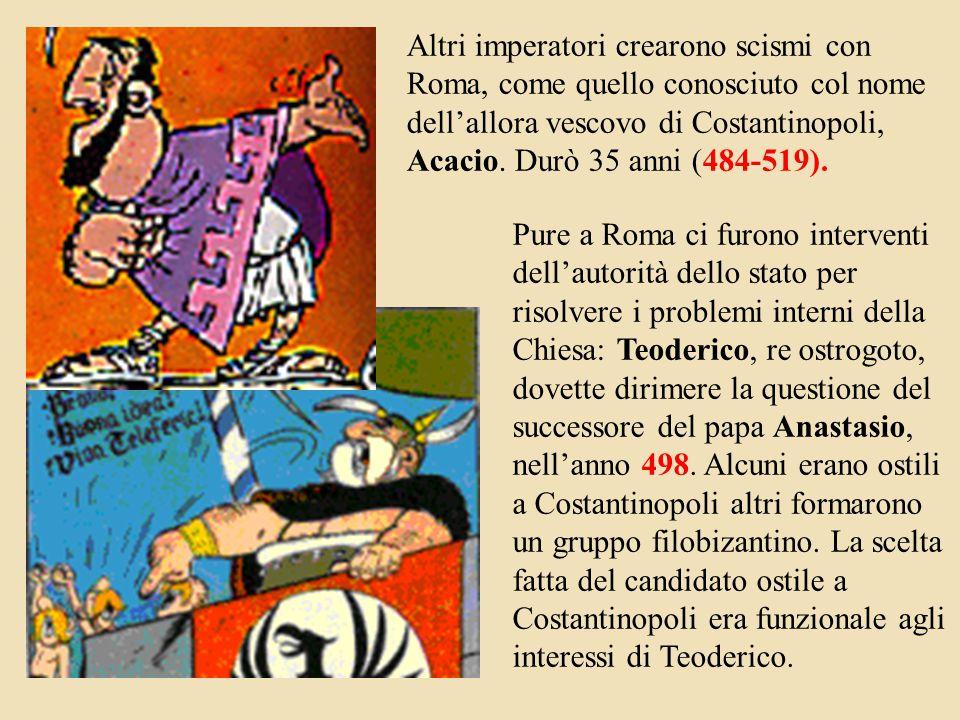 Altri imperatori crearono scismi con Roma, come quello conosciuto col nome dell'allora vescovo di Costantinopoli, Acacio. Durò 35 anni (484-519).