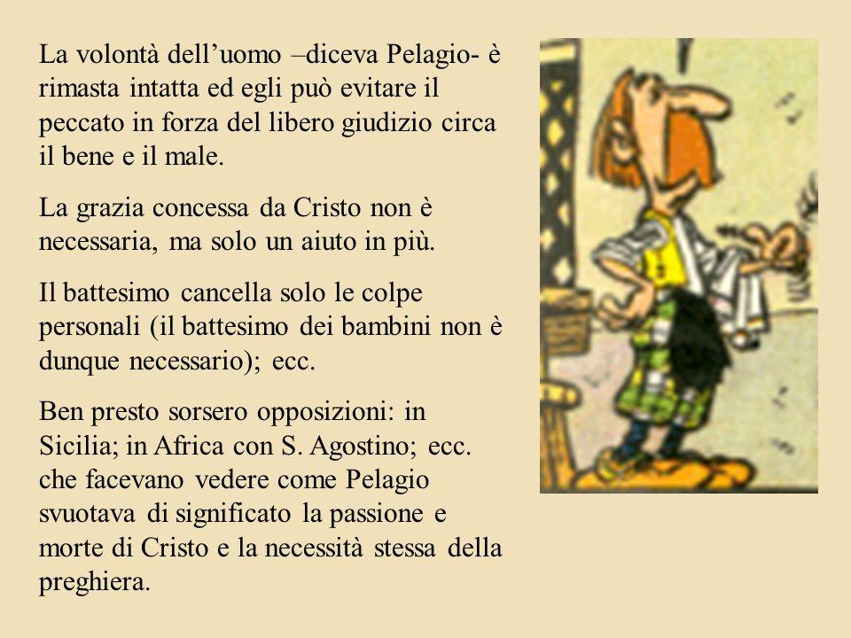 La volontà dell'uomo –diceva Pelagio- è rimasta intatta ed egli può evitare il peccato in forza del libero giudizio circa il bene e il male.