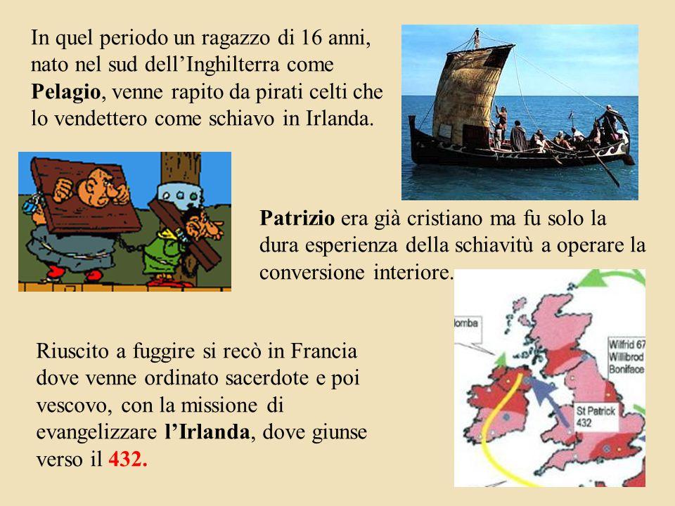 In quel periodo un ragazzo di 16 anni, nato nel sud dell'Inghilterra come Pelagio, venne rapito da pirati celti che lo vendettero come schiavo in Irlanda.