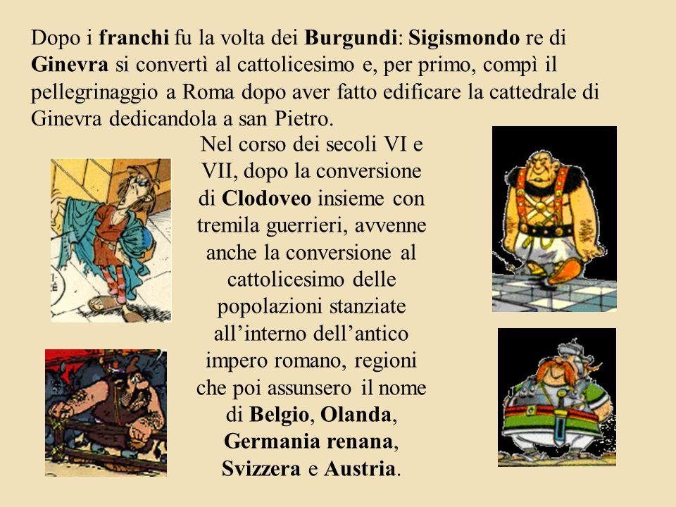 Dopo i franchi fu la volta dei Burgundi: Sigismondo re di Ginevra si convertì al cattolicesimo e, per primo, compì il pellegrinaggio a Roma dopo aver fatto edificare la cattedrale di Ginevra dedicandola a san Pietro.