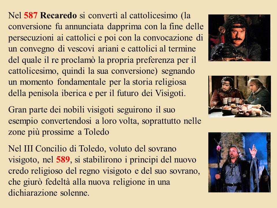 Nel 587 Recaredo si convertì al cattolicesimo (la conversione fu annunciata dapprima con la fine delle persecuzioni ai cattolici e poi con la convocazione di un convegno di vescovi ariani e cattolici al termine del quale il re proclamò la propria preferenza per il cattolicesimo, quindi la sua conversione) segnando un momento fondamentale per la storia religiosa della penisola iberica e per il futuro dei Visigoti.