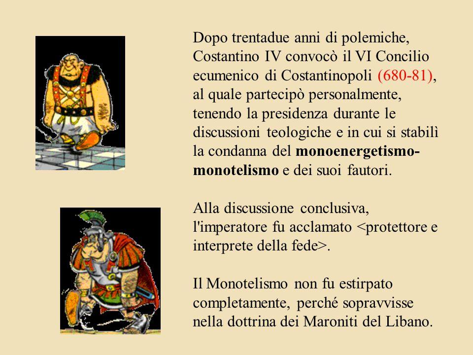 Dopo trentadue anni di polemiche, Costantino IV convocò il VI Concilio ecumenico di Costantinopoli (680-81), al quale partecipò personalmente, tenendo la presidenza durante le discussioni teologiche e in cui si stabilì la condanna del monoenergetismo-monotelismo e dei suoi fautori.