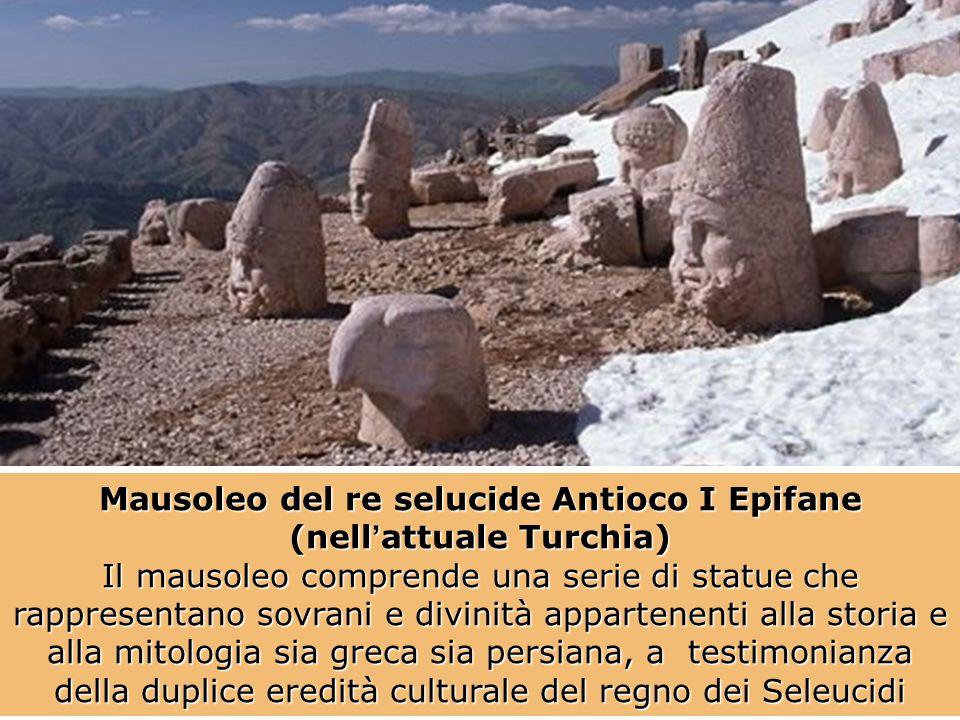 Mausoleo del re selucide Antioco I Epifane (nell'attuale Turchia) Il mausoleo comprende una serie di statue che rappresentano sovrani e divinità appartenenti alla storia e alla mitologia sia greca sia persiana, a testimonianza della duplice eredità culturale del regno dei Seleucidi
