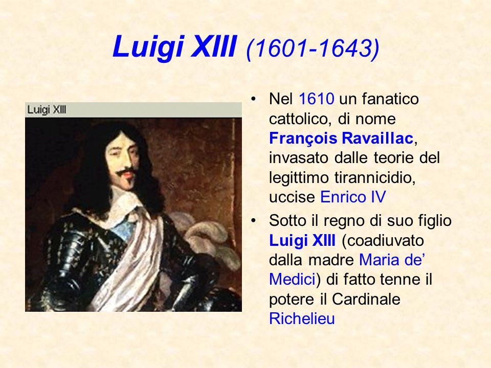Luigi XIII (1601-1643) Nel 1610 un fanatico cattolico, di nome François Ravaillac, invasato dalle teorie del legittimo tirannicidio, uccise Enrico IV.