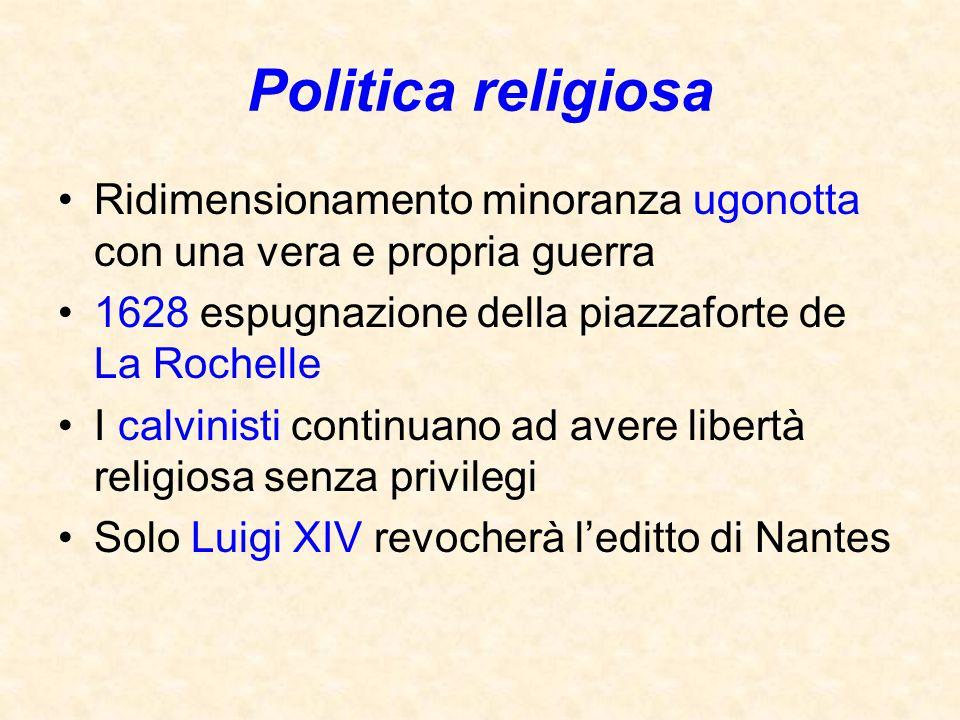 Politica religiosa Ridimensionamento minoranza ugonotta con una vera e propria guerra. 1628 espugnazione della piazzaforte de La Rochelle.