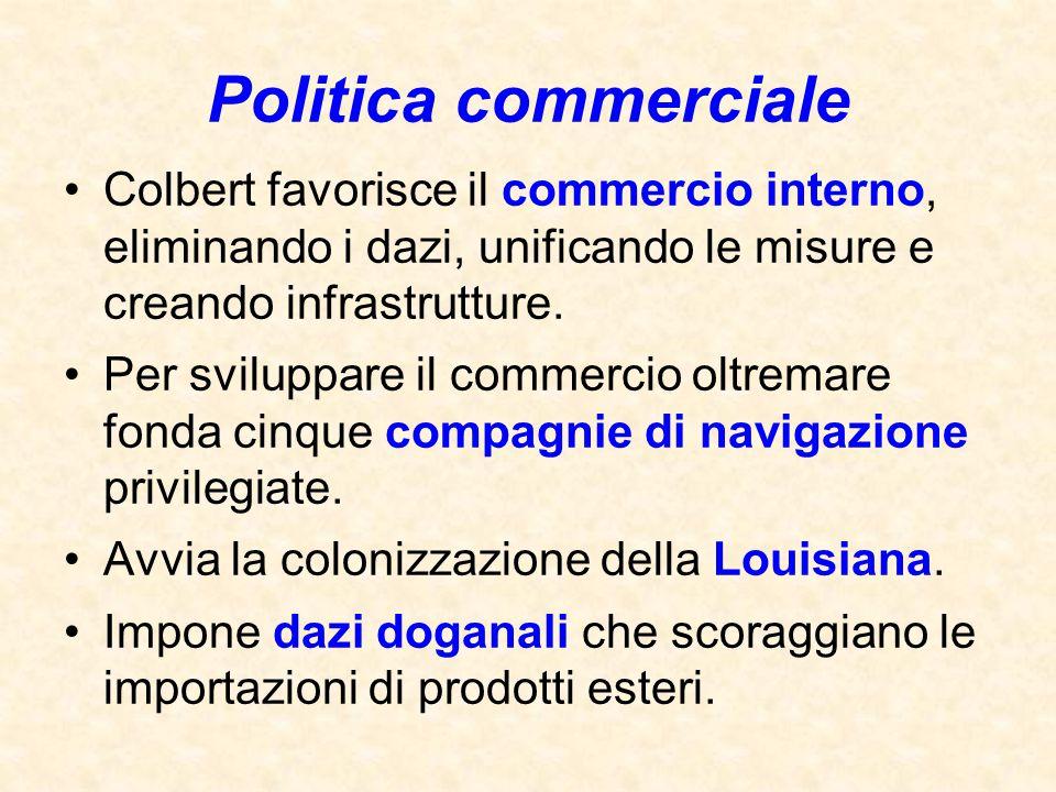 Politica commerciale Colbert favorisce il commercio interno, eliminando i dazi, unificando le misure e creando infrastrutture.